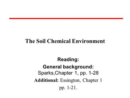 The Soil Chemical Environment Reading: General background: Sparks,Chapter 1, pp. 1-28 Additional: Essington, Chapter 1 pp. 1-21.