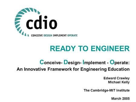 READY TO ENGINEER C onceive- D esign- I mplement - O perate: An Innovative Framework for Engineering Education Edward Crawley Michael Kelly The Cambridge-MIT.