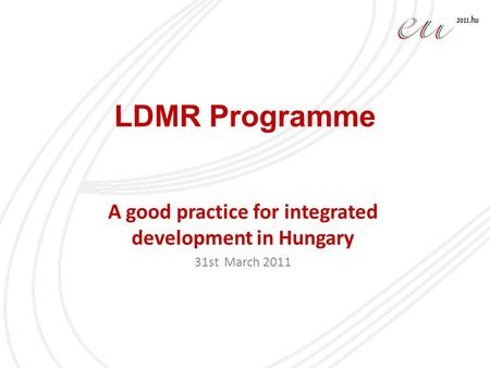 LDMR Programme A good practice for integrated development in Hungary 31st March 2011.