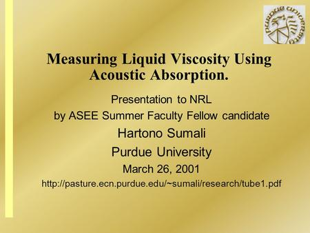 Measuring Liquid Viscosity Using Acoustic Absorption. Presentation to NRL by ASEE Summer Faculty Fellow candidate Hartono Sumali Purdue University March.