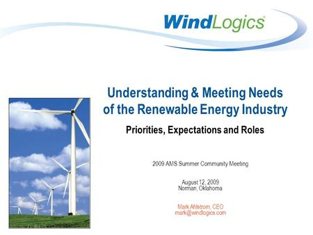 Understanding & Meeting Needs of the Renewable Energy Industry Priorities, Expectations and Roles 2009 AMS Summer Community Meeting August 12, 2009 Norman,