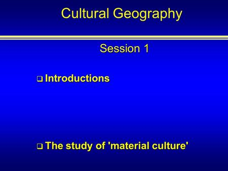 Cultural Geography Session 1 Introductions Introductions The study of 'material culture' The study of 'material culture'
