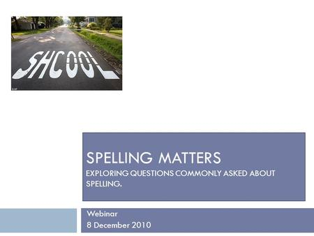 SPELLING MATTERS EXPLORING QUESTIONS COMMONLY ASKED ABOUT SPELLING. Webinar 8 December 2010.