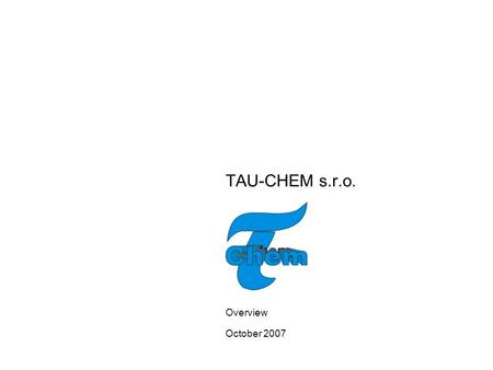 TAU-CHEM s.r.o. Overview October 2007. 1 EXECUTIVE SUMMARY TAU-CHEM Ltd. is one of the Slovaks leading manufacturers of Fine Chemicals that find applications.