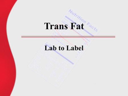 Trans Fat Lab to Label. What is trans fat? Chemically: Geometric isomers of the natural cis form of unsaturated fatty acids Physically: Fatty acids modified.