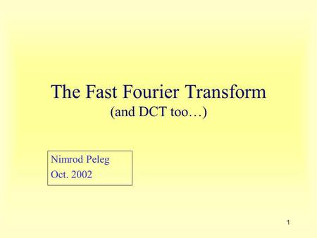 1 The Fast Fourier Transform (and DCT too…) Nimrod Peleg Oct. 2002.