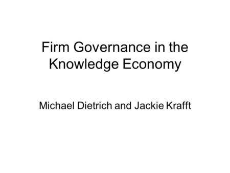Firm Governance in the Knowledge Economy Michael Dietrich and Jackie Krafft.