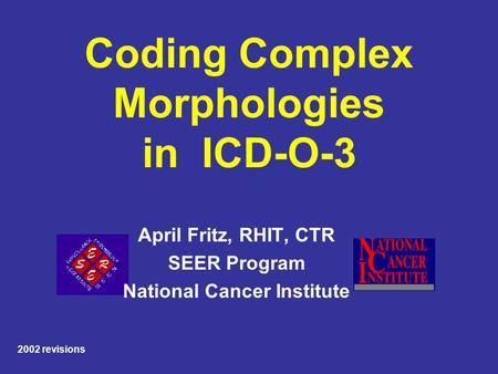 Coding Complex Morphologies in ICD-O-3 April Fritz, RHIT, CTR SEER Program National Cancer Institute 2002 revisions.
