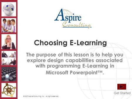 © 2007 Aspire Consulting, Inc. | All rights reserved. Choosing E-Learning The purpose of this lesson is to help you explore design capabilities associated.