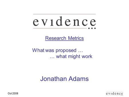 Oct 2006 Research Metrics What was proposed … … what might work Jonathan Adams.