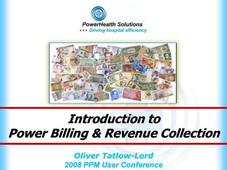 Introduction to Power Billing & Revenue Collection Oliver Tatlow-Lord 2008 PPM User Conference.