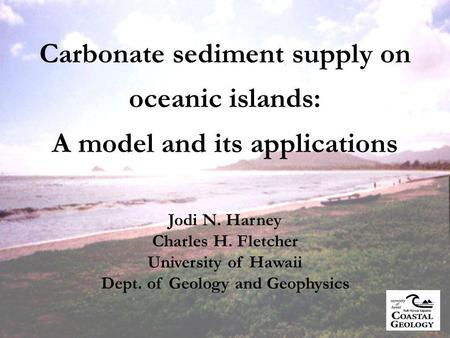 Carbonate sediment supply on oceanic islands: A model and its applications Jodi N. Harney Charles H. Fletcher University of Hawaii Dept. of Geology and.