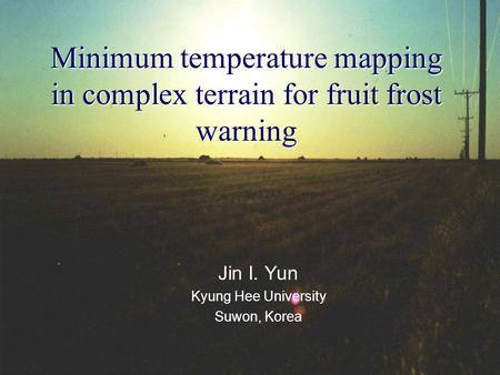 Minimum temperature mapping in complex terrain for fruit frost warning Jin I. Yun Kyung Hee University Suwon, Korea.