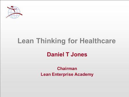 Lean Thinking for Healthcare Daniel T Jones Chairman Lean Enterprise Academy.