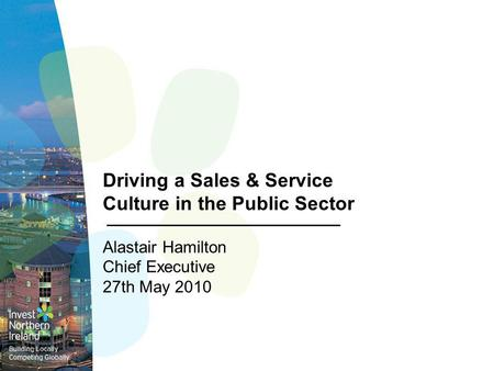 Driving a Sales & Service Culture in the Public Sector Alastair Hamilton Chief Executive 27th May 2010.