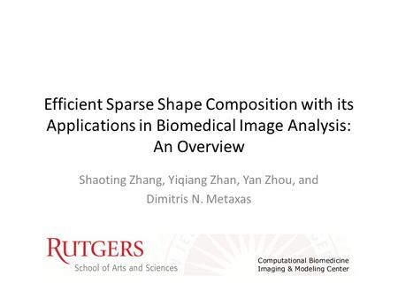 Efficient Sparse Shape Composition with its Applications in Biomedical Image Analysis: An Overview Shaoting Zhang, Yiqiang Zhan, Yan Zhou, and Dimitris.