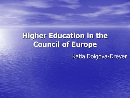 Higher Education in the Council of Europe Katia Dolgova-Dreyer.