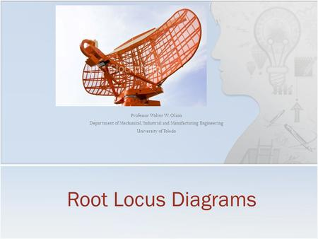Professor Walter W. Olson Department of Mechanical, Industrial and Manufacturing Engineering University of Toledo Root Locus Diagrams.