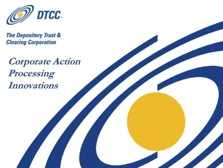 Corporate Action Processing Innovations. 2 Standardize Corporate Actions Liability Notices Improving Complex Security Income Agency Lending Disclosure.