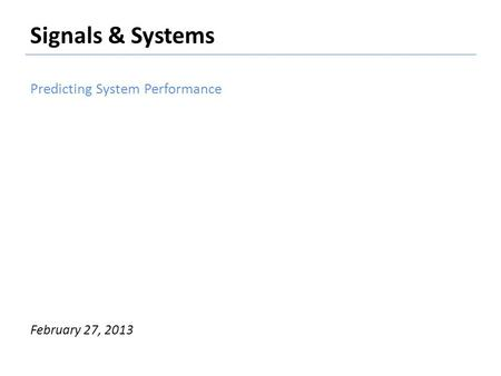 Signals & Systems Predicting System Performance February 27, 2013.