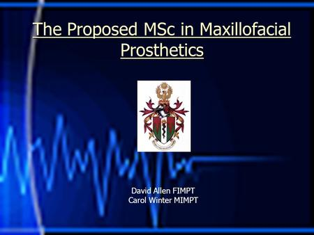 The Proposed MSc in Maxillofacial Prosthetics David Allen FIMPT Carol Winter MIMPT.