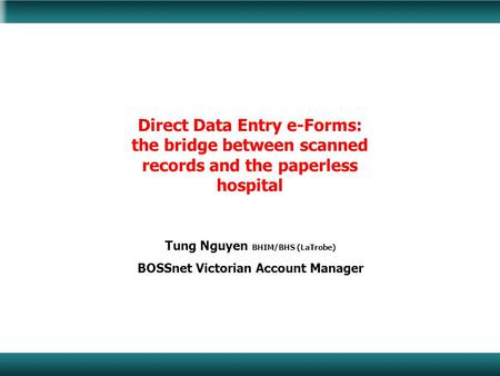Direct Data Entry e-Forms: the bridge between scanned records and the paperless hospital Tung Nguyen BHIM/BHS (LaTrobe) BOSSnet Victorian Account Manager.