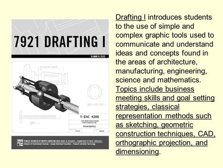 Drafting I introduces students to the use of simple and complex graphic tools used to communicate and understand ideas and concepts found in the areas.