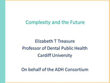 Complexity and the Future Elizabeth T Treasure Professor of Dental Public Health Cardiff University On behalf of the ADH Consortium.