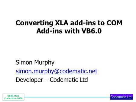 UK XL User Conference 2006 Converting XLA add-ins to COM Add-ins with VB6.0 Simon Murphy Developer – Codematic Ltd.