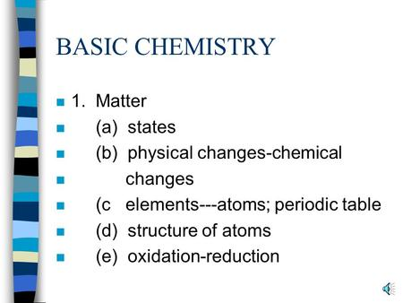 BASIC CHEMISTRY n 1. Matter n (a) states n (b) physical changes-chemical n changes n (c elements---atoms; periodic table n (d) structure of atoms n (e)