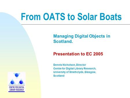 From OATS to Solar Boats Managing Digital Objects in Scotland. Presentation to EC 2005 Dennis Nicholson, Director Centre for Digital Library Research,