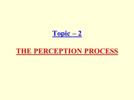 Topic – 2 THE PERCEPTION PROCESS. The Nature and Importance of Perception Perception, is a unique interpretation of the situation, not an exact recording.