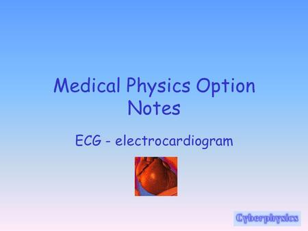Medical Physics Option Notes ECG - electrocardiogram.