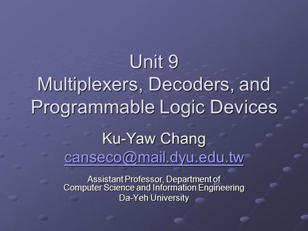 Unit 9 Multiplexers, Decoders, and Programmable Logic Devices Ku-Yaw Chang Assistant Professor, Department of Computer Science.