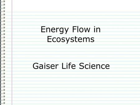 Energy Flow in Ecosystems Gaiser Life Science Know What are the sources of energy in an ecosystem? Evidence Page # I dont know anything. is not an acceptable.