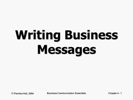 © Prentice Hall, 2004 Business Communication EssentialsChapter 4 - 1 Writing Business Messages.
