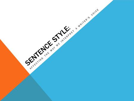 SENTENCE STYLE : AFFECTING THE WAY WE INTERPRET A WRITERS VOICE.