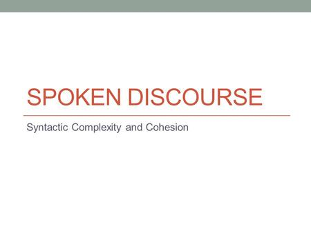 SPOKEN DISCOURSE Syntactic Complexity and Cohesion.