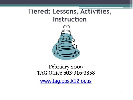 1 Tiered: Lessons, Activities, Instruction February 2009 TAG Office 503-916-3358 www.tag.pps.k12.or.us.