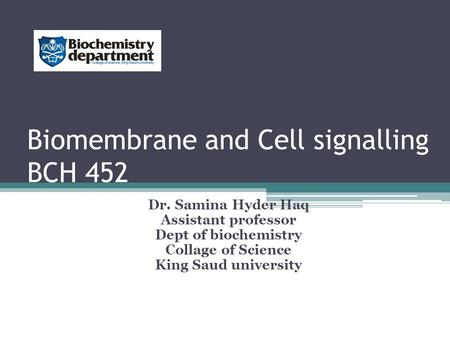 Biomembrane and Cell signalling BCH 452 Dr. Samina Hyder Haq Assistant professor Dept of biochemistry Collage of Science King Saud university.
