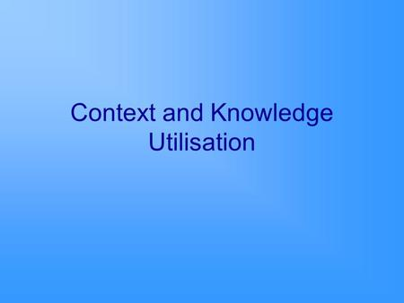 Context and Knowledge Utilisation. Purpose To explore the characteristics of context that enable and/or hinder knowledge utilisation. Identify the attributes.