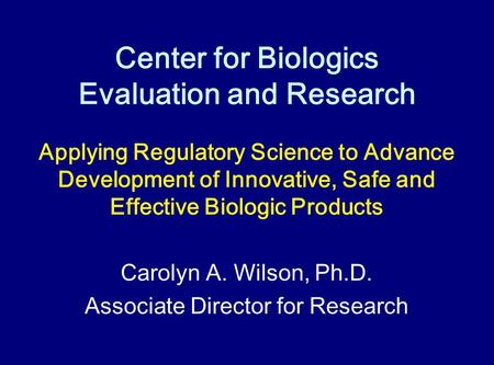 Center for Biologics Evaluation and Research Applying Regulatory Science to Advance Development of Innovative, Safe and Effective Biologic Products Carolyn.