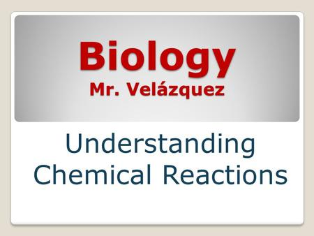 Biology Mr. Velázquez Understanding Chemical Reactions.