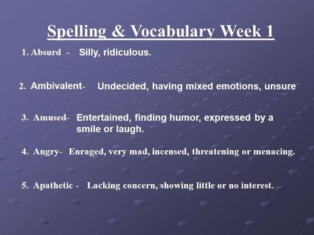 Spelling & Vocabulary Week 1 1. Absurd - Silly, ridiculous. 2. Ambivalent - Undecided, having mixed emotions, unsure 3. Amused- Entertained, finding humor,