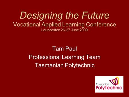 Designing the Future Vocational Applied Learning Conference Launceston 26-27 June 2009 Tam Paul Professional Learning Team Tasmanian Polytechnic.