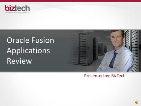 Oracle Fusion Applications Review Presented by: BizTech.