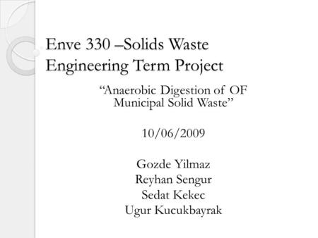 Enve 330 –Solids Waste Engineering Term Project Anaerobic Digestion of OF Municipal Solid Waste 10/06/2009 Gozde Yilmaz Reyhan Sengur Sedat Kekec Ugur.