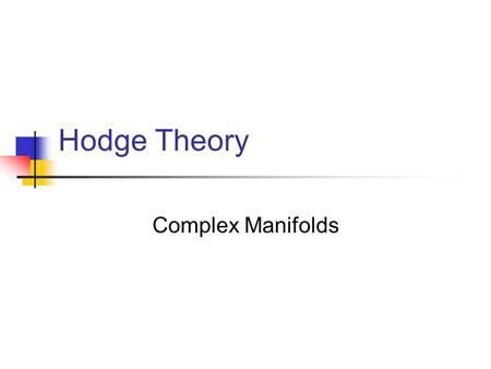 Hodge Theory Complex Manifolds. by William M. Faucette Adapted from lectures by Mark Andrea A. Cataldo.