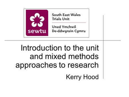 Introduction to the unit and mixed methods approaches to research Kerry Hood.