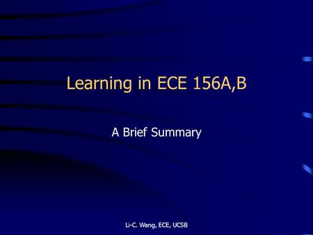 Learning in ECE 156A,B A Brief Summary Li-C. Wang, ECE, UCSB.